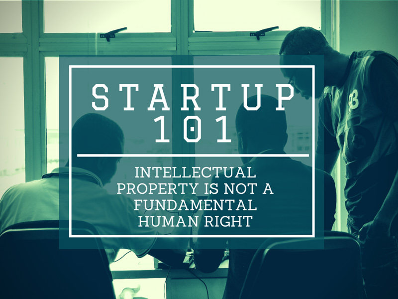 Startup 101: Intellectual Property Is Not A Fundamental Human Right
